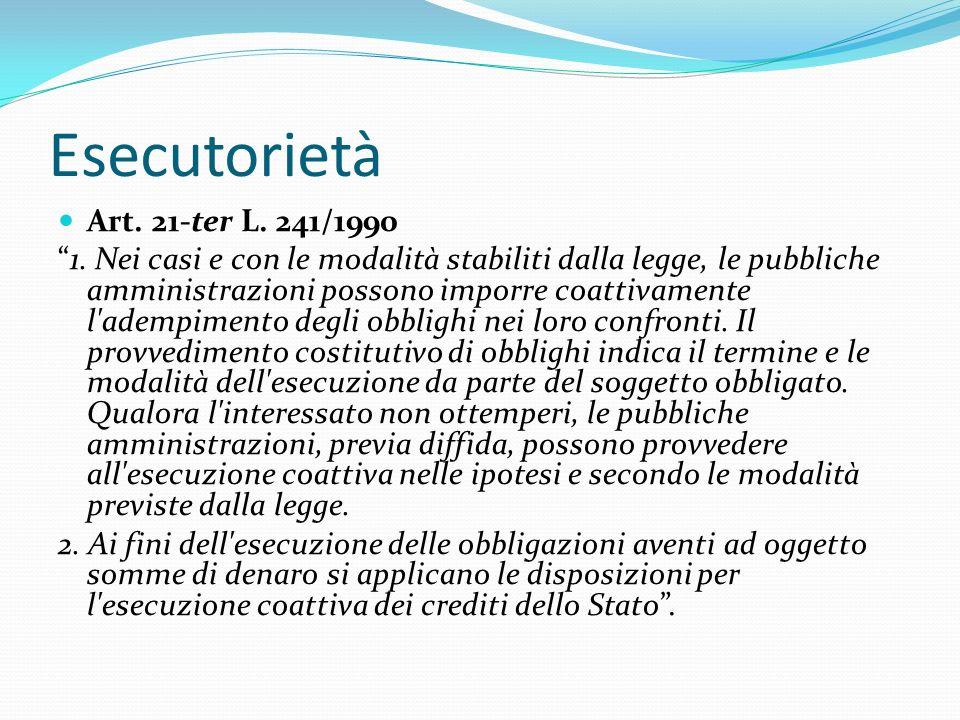 Esecutorietà Art. 21-ter L. 241/1990 1. Nei casi e con le modalità stabiliti dalla legge, le pubbliche amministrazioni possono imporre coattivamente l