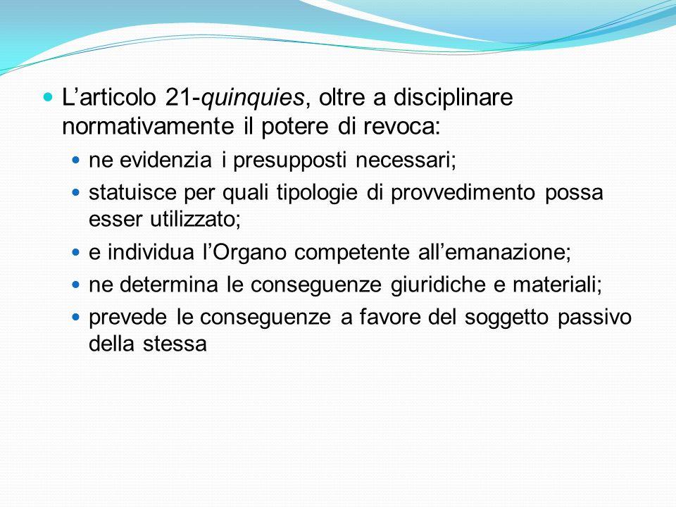 Larticolo 21-quinquies, oltre a disciplinare normativamente il potere di revoca: ne evidenzia i presupposti necessari; statuisce per quali tipologie d