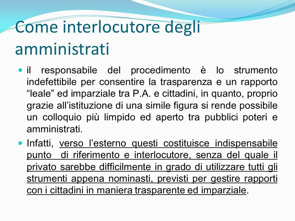 Come interlocutore degli amministrati il responsabile del procedimento è lo strumento indefettibile per consentire la trasparenza e un rapporto leale