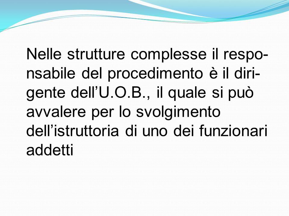 Nelle strutture complesse il respo- nsabile del procedimento è il diri- gente dellU.O.B., il quale si può avvalere per lo svolgimento dellistruttoria