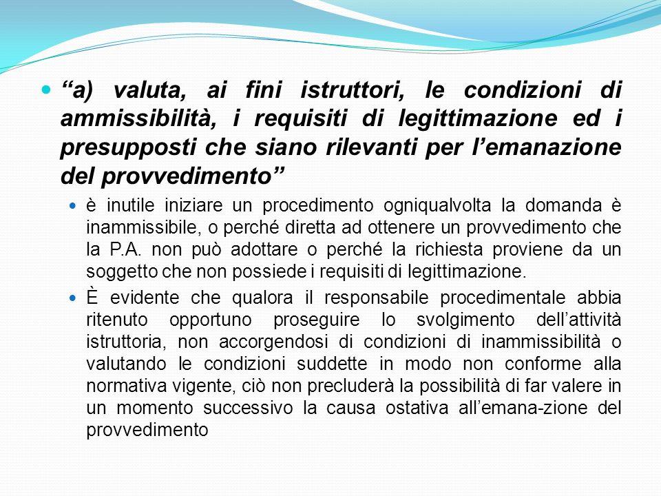 a) valuta, ai fini istruttori, le condizioni di ammissibilità, i requisiti di legittimazione ed i presupposti che siano rilevanti per lemanazione del