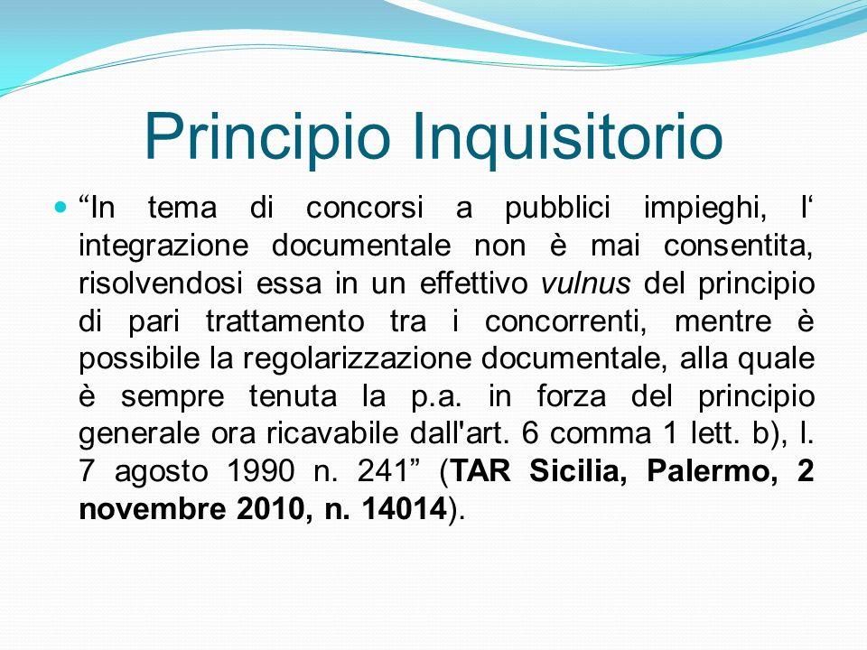 Principio Inquisitorio In tema di concorsi a pubblici impieghi, l integrazione documentale non è mai consentita, risolvendosi essa in un effettivo vul