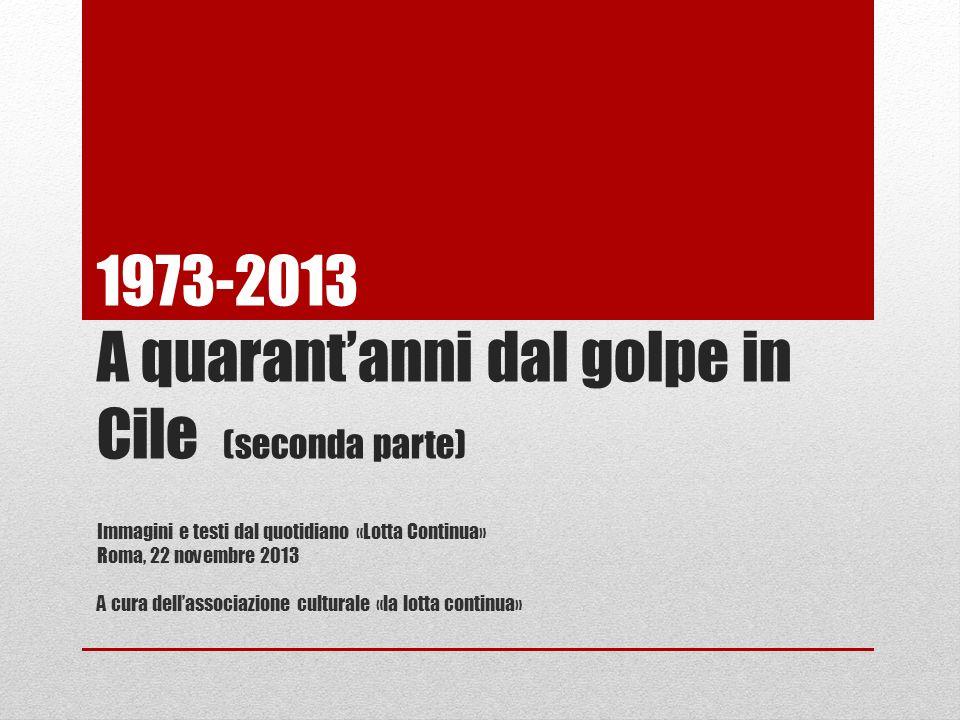 1973-2013 A quarantanni dal golpe in Cile (seconda parte) Immagini e testi dal quotidiano «Lotta Continua» Roma, 22 novembre 2013 A cura dellassociazi