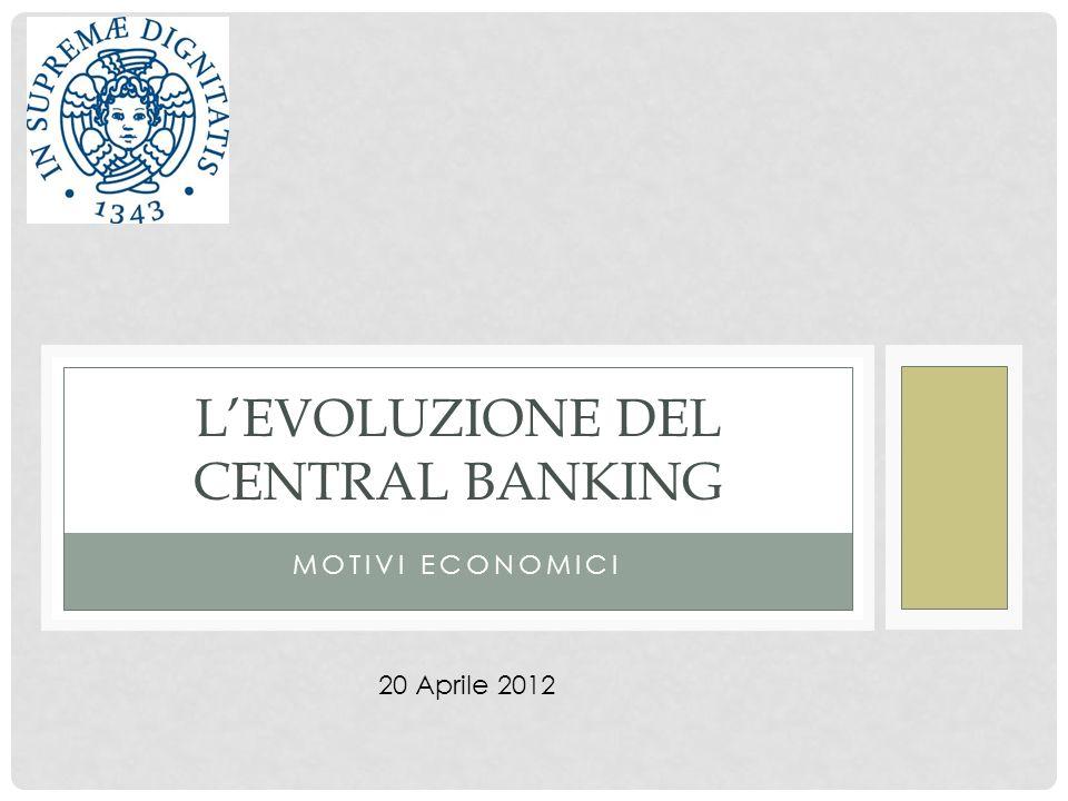 MOTIVI ECONOMICI LEVOLUZIONE DEL CENTRAL BANKING 20 Aprile 2012