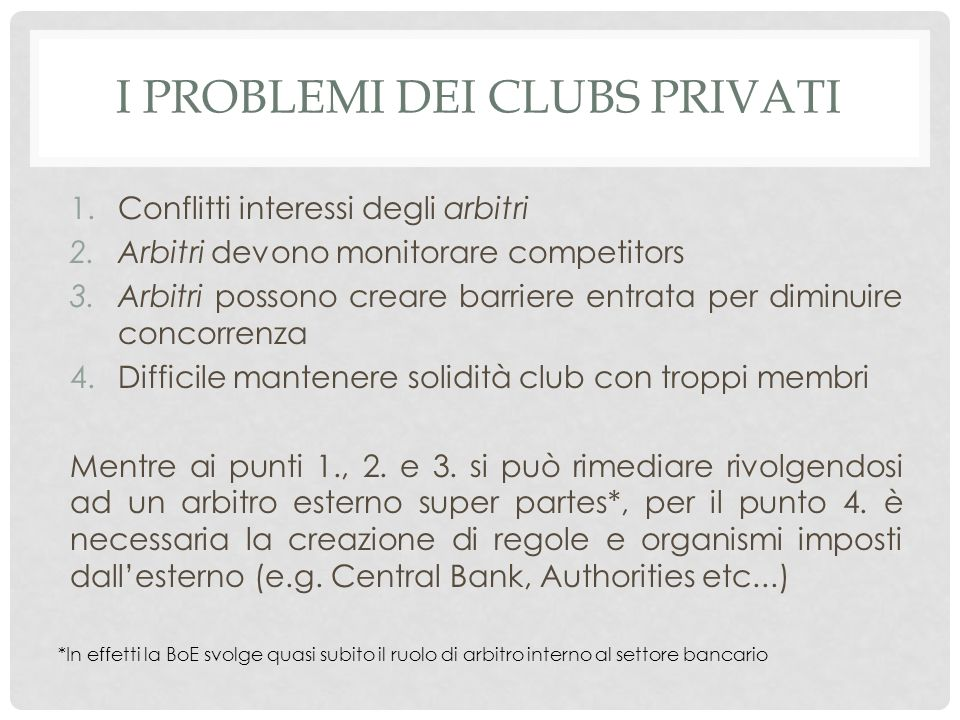 I PROBLEMI DEI CLUBS PRIVATI 1.Conflitti interessi degli arbitri 2.Arbitri devono monitorare competitors 3.Arbitri possono creare barriere entrata per diminuire concorrenza 4.Difficile mantenere solidità club con troppi membri Mentre ai punti 1., 2.