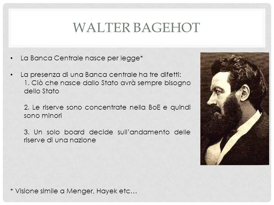 WALTER BAGEHOT La Banca Centrale nasce per legge* La presenza di una Banca centrale ha tre difetti: 1.