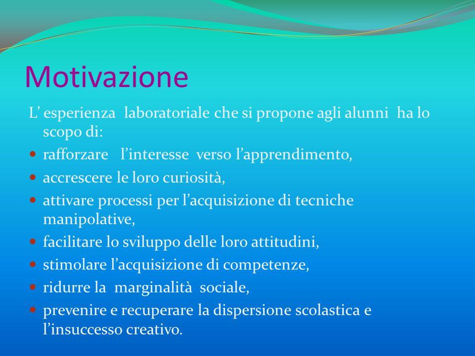 Motivazione L esperienza laboratoriale che si propone agli alunni ha lo scopo di: rafforzare linteresse verso lapprendimento, accrescere le loro curio