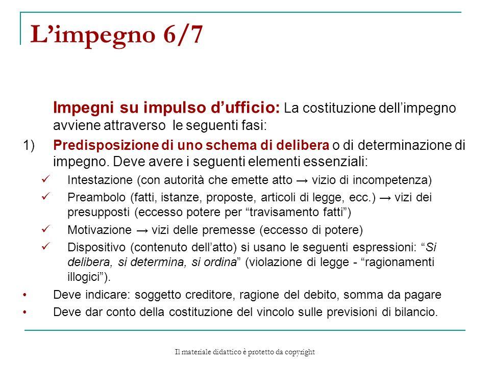 Limpegno 6/7 Impegni su impulso dufficio: La costituzione dellimpegno avviene attraverso le seguenti fasi: 1)Predisposizione di uno schema di delibera o di determinazione di impegno.