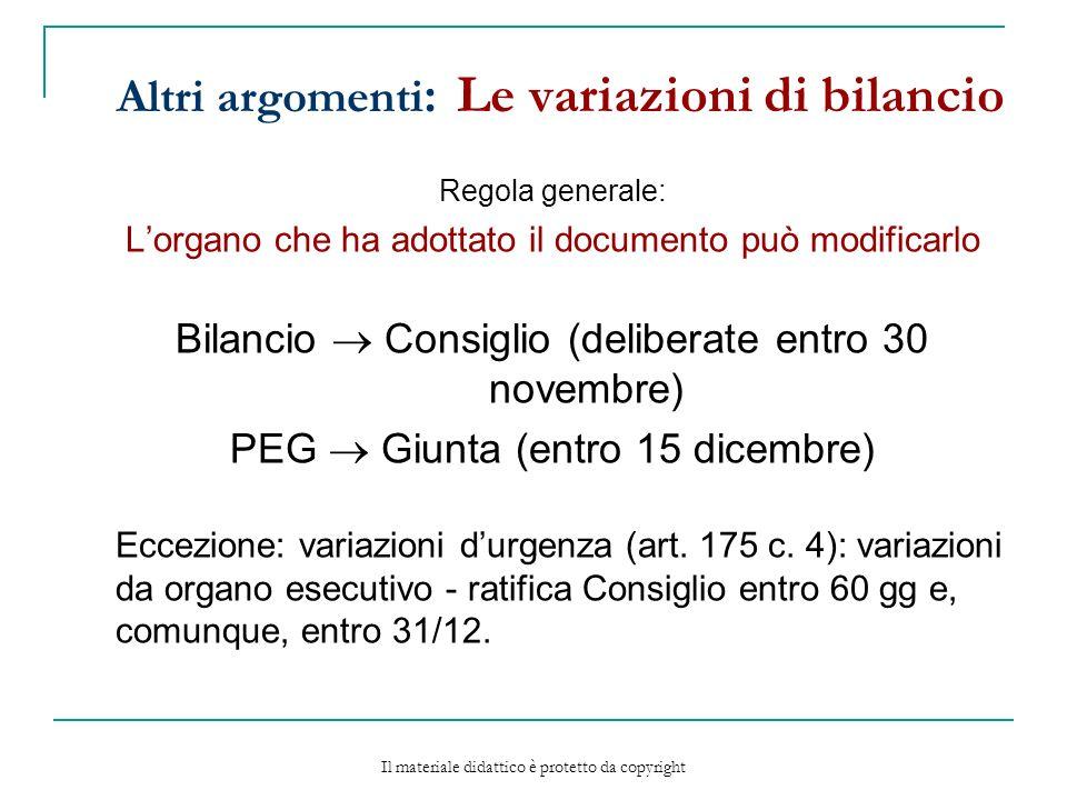 Altri argomenti : Le variazioni di bilancio Regola generale: Lorgano che ha adottato il documento può modificarlo Bilancio Consiglio (deliberate entro 30 novembre) PEG Giunta (entro 15 dicembre) Eccezione: variazioni durgenza (art.