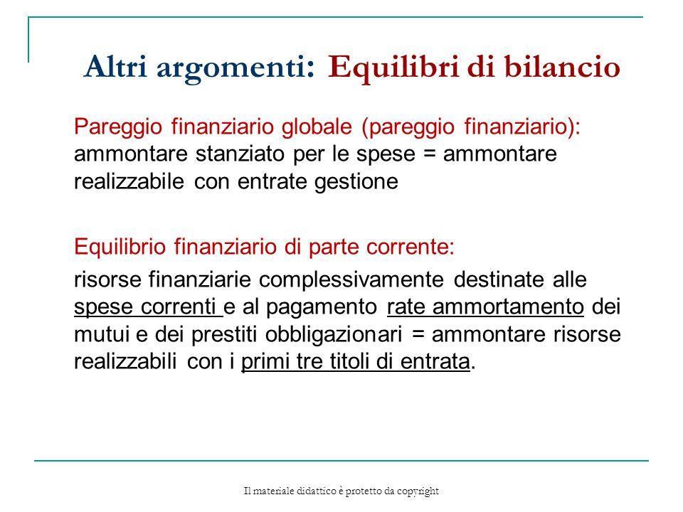 Altri argomenti : Equilibri di bilancio Pareggio finanziario globale (pareggio finanziario): ammontare stanziato per le spese = ammontare realizzabile con entrate gestione Equilibrio finanziario di parte corrente: risorse finanziarie complessivamente destinate alle spese correnti e al pagamento rate ammortamento dei mutui e dei prestiti obbligazionari = ammontare risorse realizzabili con i primi tre titoli di entrata.