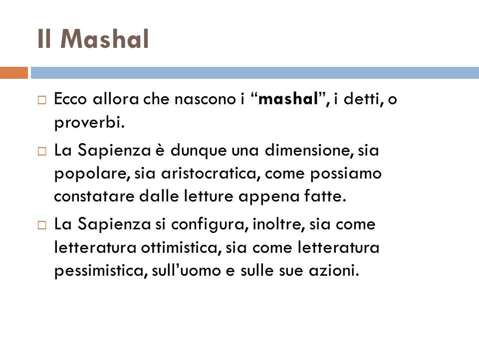 Il Mashal Ecco allora che nascono i mashal, i detti, o proverbi. La Sapienza è dunque una dimensione, sia popolare, sia aristocratica, come possiamo c