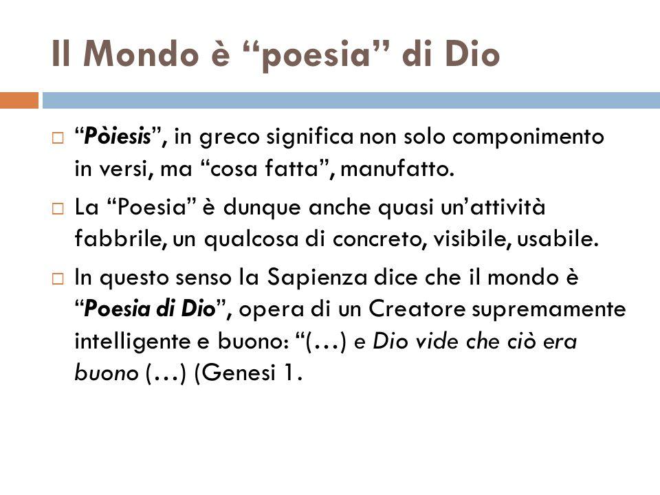 Il Mondo è poesia di Dio Pòiesis, in greco significa non solo componimento in versi, ma cosa fatta, manufatto. La Poesia è dunque anche quasi unattivi