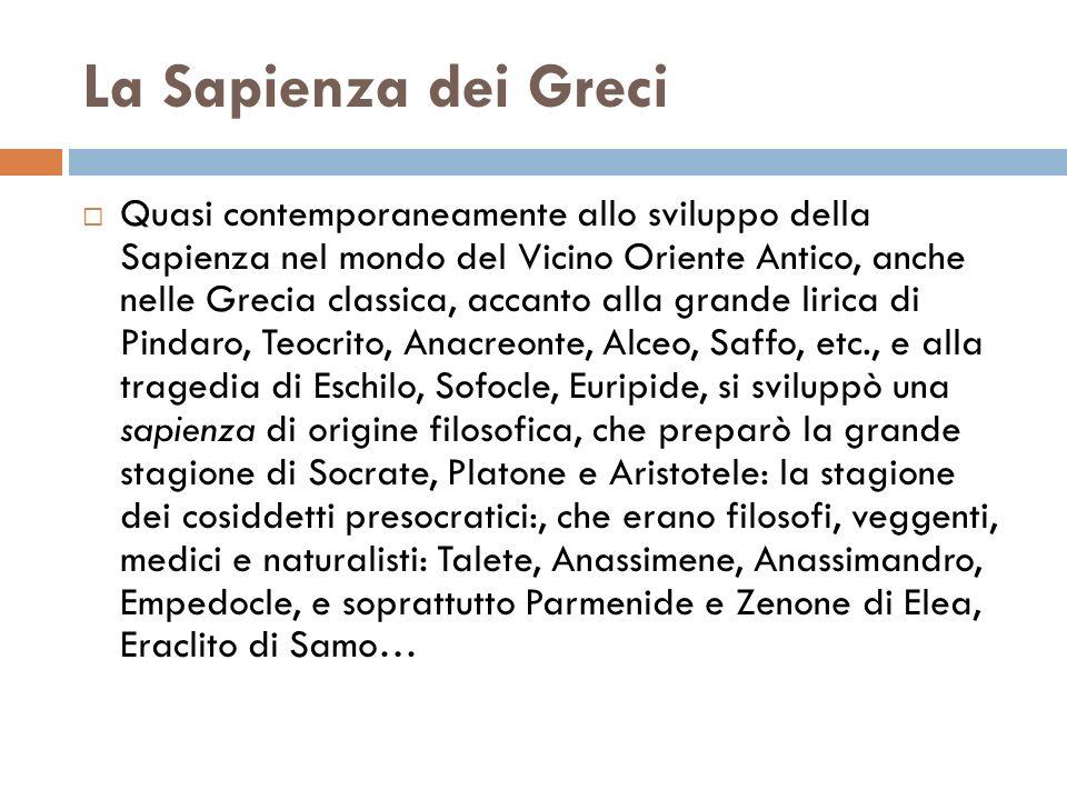 La Sapienza dei Greci Quasi contemporaneamente allo sviluppo della Sapienza nel mondo del Vicino Oriente Antico, anche nelle Grecia classica, accanto