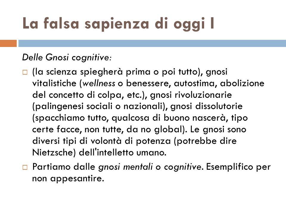 La falsa sapienza di oggi I Delle Gnosi cognitive: (la scienza spiegherà prima o poi tutto), gnosi vitalistiche (wellness o benessere, autostima, abol
