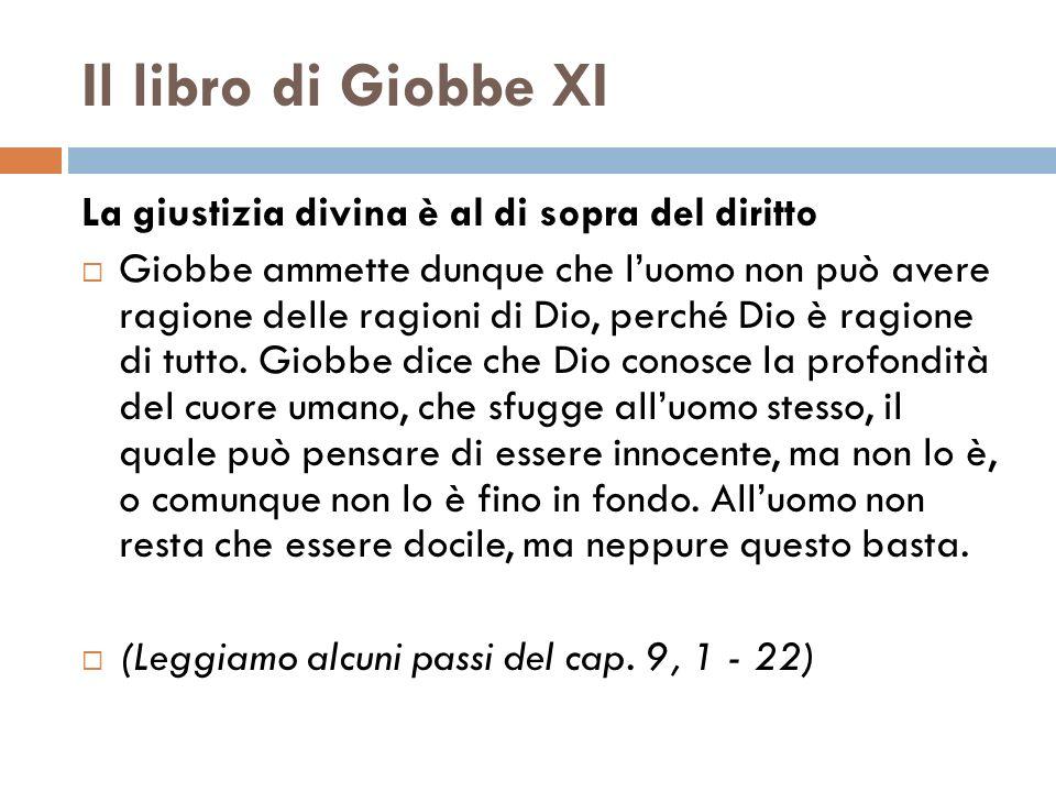 Il libro di Giobbe XI La giustizia divina è al di sopra del diritto Giobbe ammette dunque che luomo non può avere ragione delle ragioni di Dio, perché