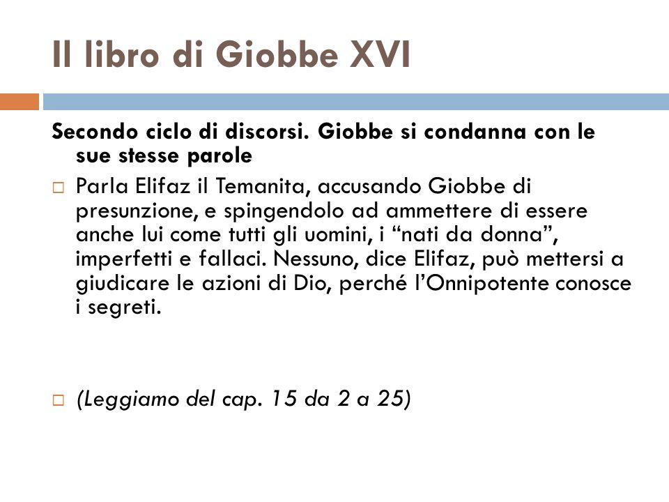 Il libro di Giobbe XVI Secondo ciclo di discorsi. Giobbe si condanna con le sue stesse parole Parla Elifaz il Temanita, accusando Giobbe di presunzion