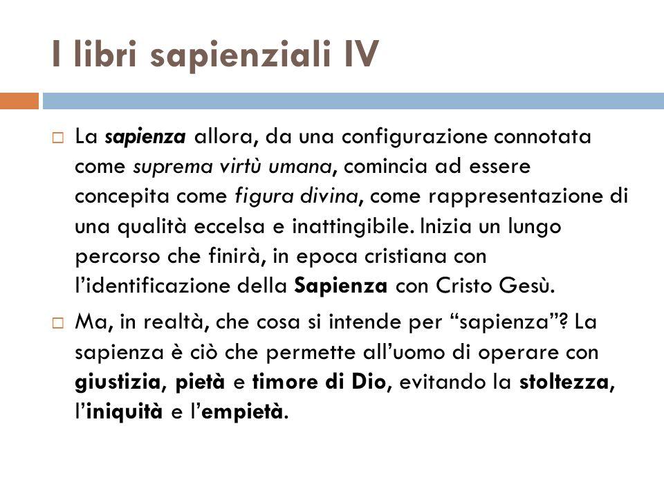 I libri sapienziali IV La sapienza allora, da una configurazione connotata come suprema virtù umana, comincia ad essere concepita come figura divina,