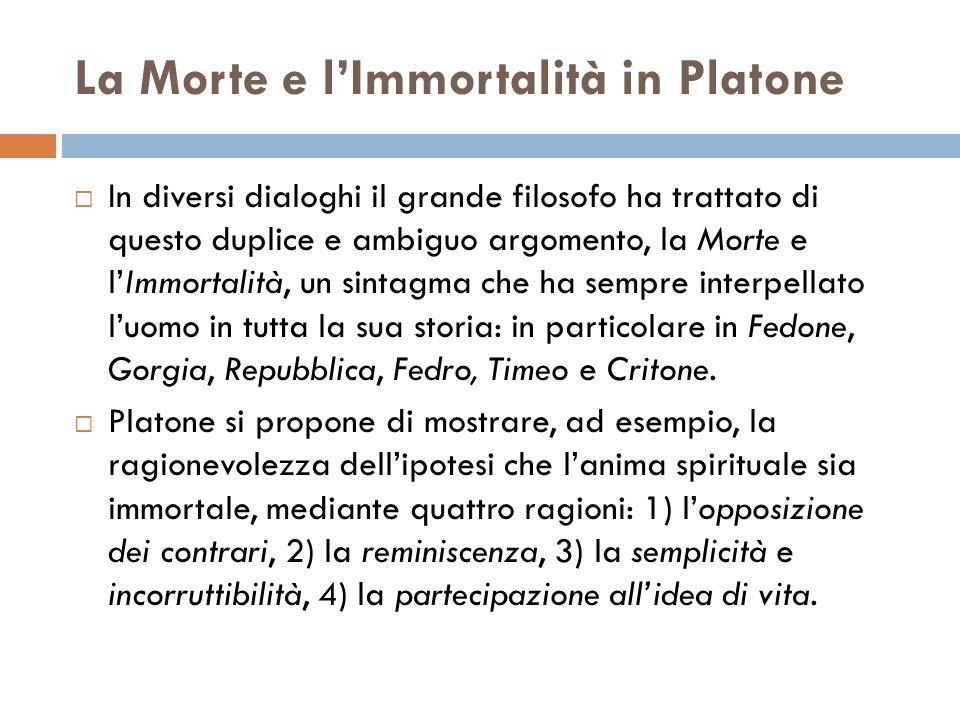 La Morte e lImmortalità in Platone In diversi dialoghi il grande filosofo ha trattato di questo duplice e ambiguo argomento, la Morte e lImmortalità,