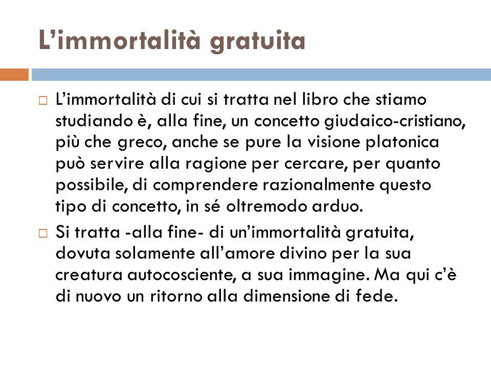 Limmortalità gratuita Limmortalità di cui si tratta nel libro che stiamo studiando è, alla fine, un concetto giudaico-cristiano, più che greco, anche