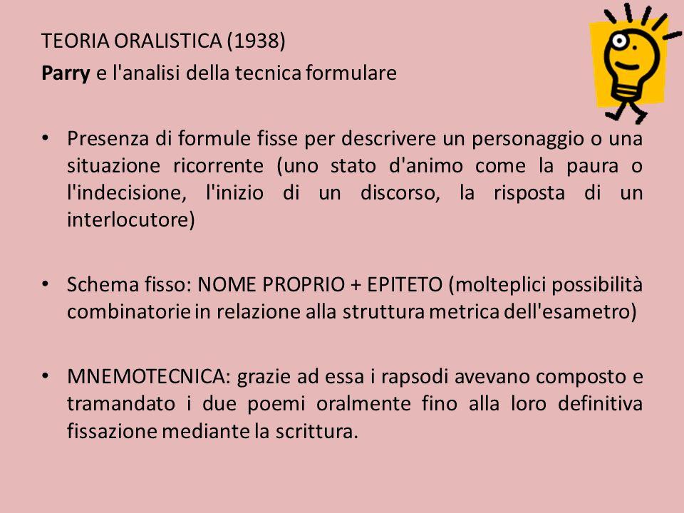 TEORIA ORALISTICA (1938) Parry e l'analisi della tecnica formulare Presenza di formule fisse per descrivere un personaggio o una situazione ricorrente