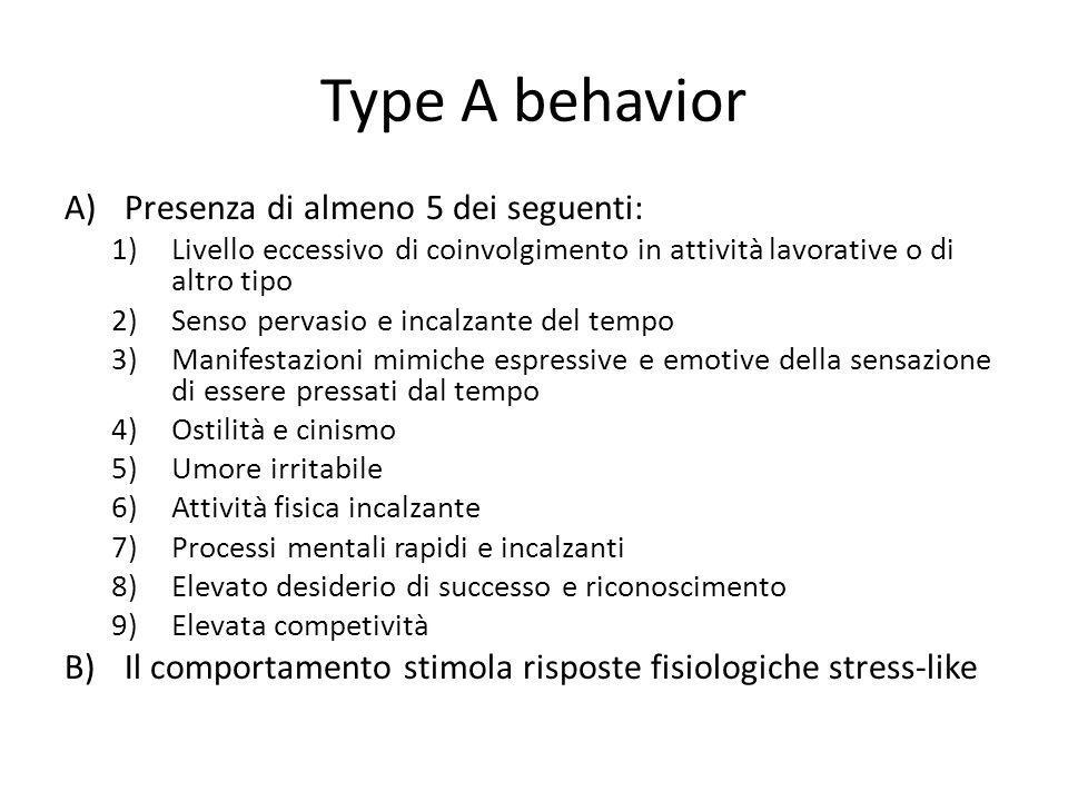 Type A behavior A)Presenza di almeno 5 dei seguenti: 1)Livello eccessivo di coinvolgimento in attività lavorative o di altro tipo 2)Senso pervasio e i