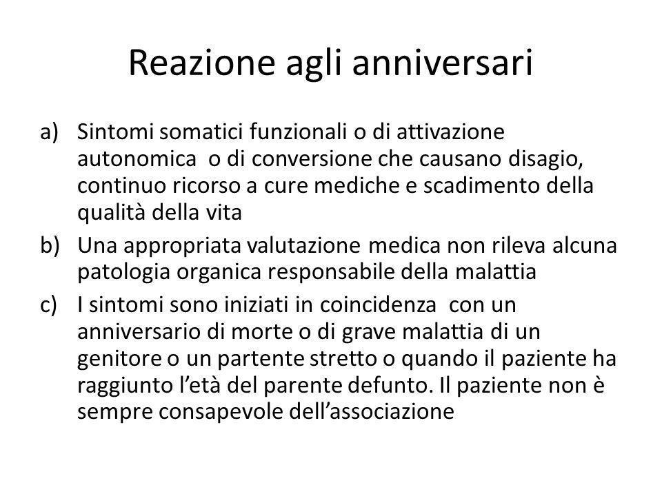 Reazione agli anniversari a)Sintomi somatici funzionali o di attivazione autonomica o di conversione che causano disagio, continuo ricorso a cure medi