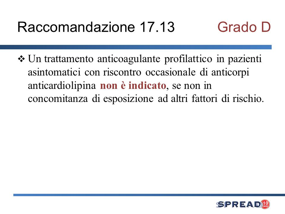 Raccomandazione 17.13Grado D Un trattamento anticoagulante profilattico in pazienti asintomatici con riscontro occasionale di anticorpi anticardiolipina non è indicato, se non in concomitanza di esposizione ad altri fattori di rischio.