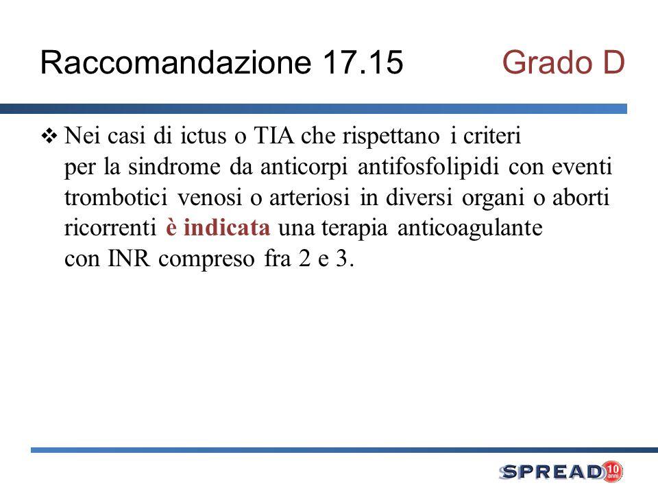 Raccomandazione 17.15Grado D Nei casi di ictus o TIA che rispettano i criteri per la sindrome da anticorpi antifosfolipidi con eventi trombotici venosi o arteriosi in diversi organi o aborti ricorrenti è indicata una terapia anticoagulante con INR compreso fra 2 e 3.