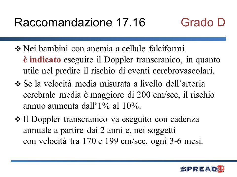 Raccomandazione 17.16Grado D Nei bambini con anemia a cellule falciformi è indicato eseguire il Doppler transcranico, in quanto utile nel predire il rischio di eventi cerebrovascolari.