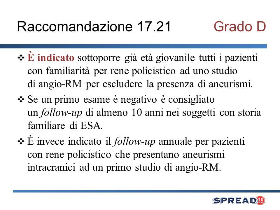 Raccomandazione 17.21Grado D È indicato sottoporre già età giovanile tutti i pazienti con familiarità per rene policistico ad uno studio di angio-RM per escludere la presenza di aneurismi.