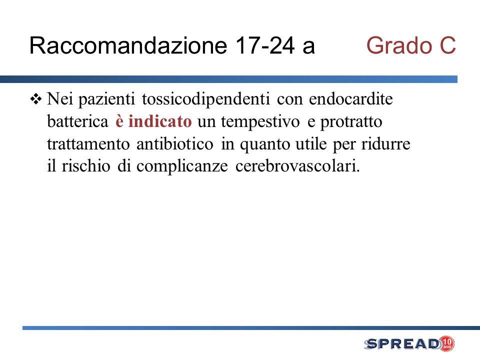Raccomandazione 17-24 aGrado C Nei pazienti tossicodipendenti con endocardite batterica è indicato un tempestivo e protratto trattamento antibiotico in quanto utile per ridurre il rischio di complicanze cerebrovascolari.