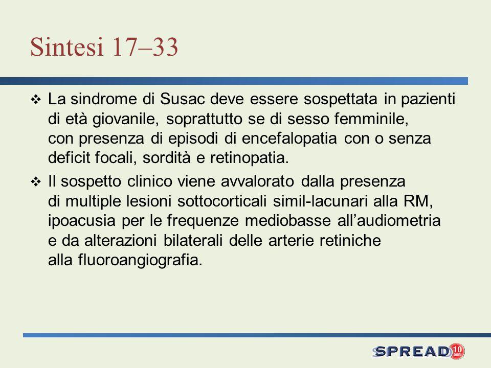 Sintesi 17–33 La sindrome di Susac deve essere sospettata in pazienti di età giovanile, soprattutto se di sesso femminile, con presenza di episodi di encefalopatia con o senza deficit focali, sordità e retinopatia.