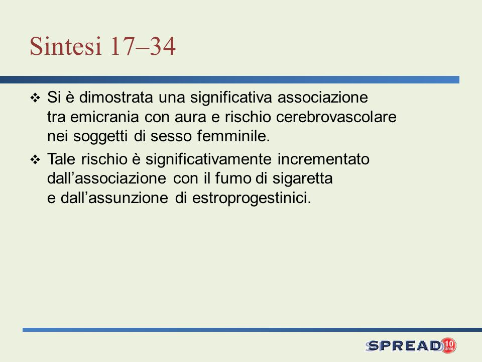 Sintesi 17–34 Si è dimostrata una significativa associazione tra emicrania con aura e rischio cerebrovascolare nei soggetti di sesso femminile. Tale r