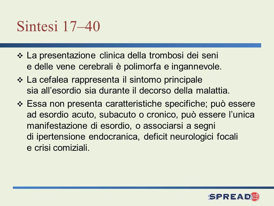 Sintesi 17–40 La presentazione clinica della trombosi dei seni e delle vene cerebrali è polimorfa e ingannevole. La cefalea rappresenta il sintomo pri