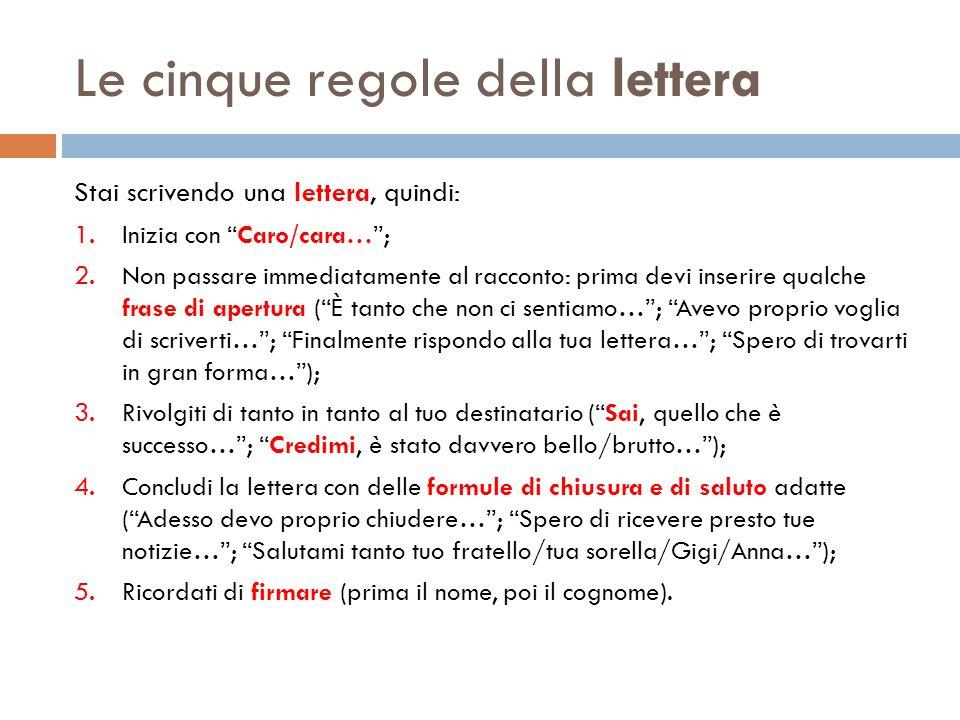 Le cinque regole della lettera Stai scrivendo una lettera, quindi: 1. Inizia con Caro/cara…; 2. Non passare immediatamente al racconto: prima devi ins