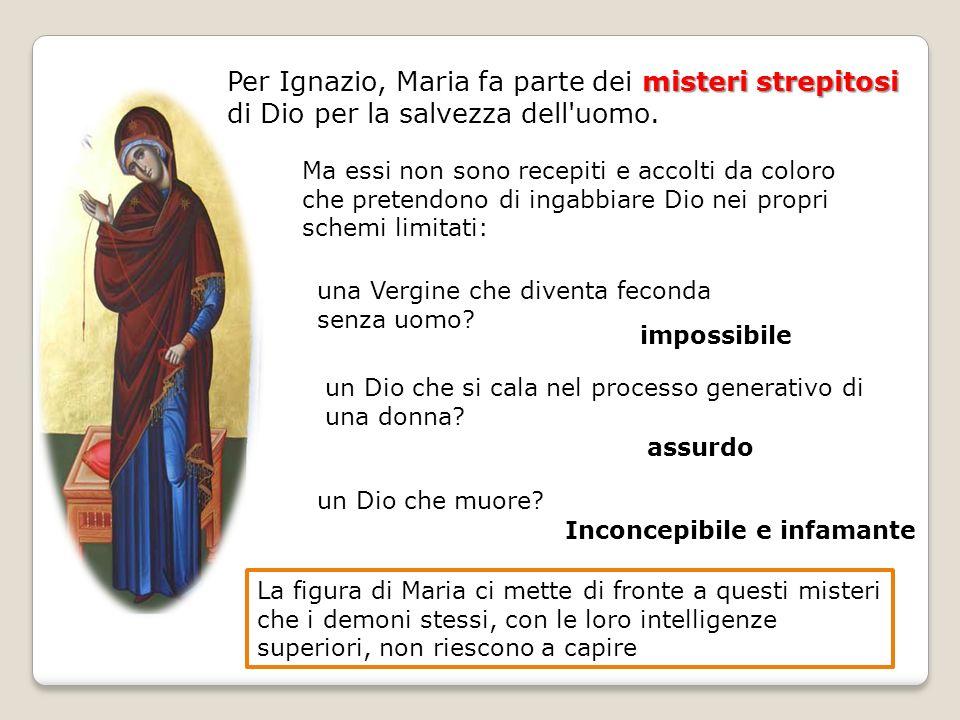 misteri strepitosi Per Ignazio, Maria fa parte dei misteri strepitosi di Dio per la salvezza dell'uomo. un Dio che muore? Ma essi non sono recepiti e
