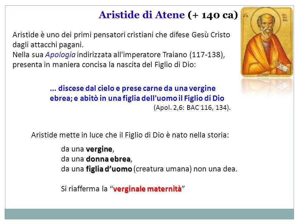 Aristide di Atene (+ 140 ca) Aristide è uno dei primi pensatori cristiani che difese Gesù Cristo dagli attacchi pagani. Nella sua Apologia indirizzata