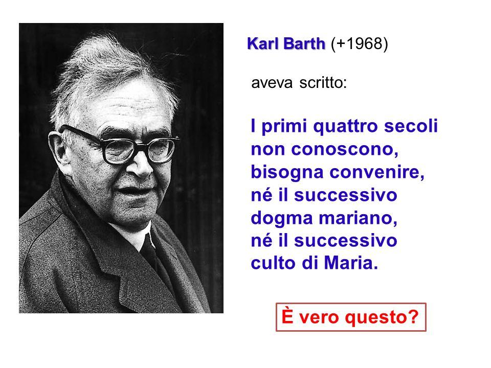 Karl Barth Karl Barth (+1968) aveva scritto: I primi quattro secoli non conoscono, bisogna convenire, né il successivo dogma mariano, né il successivo