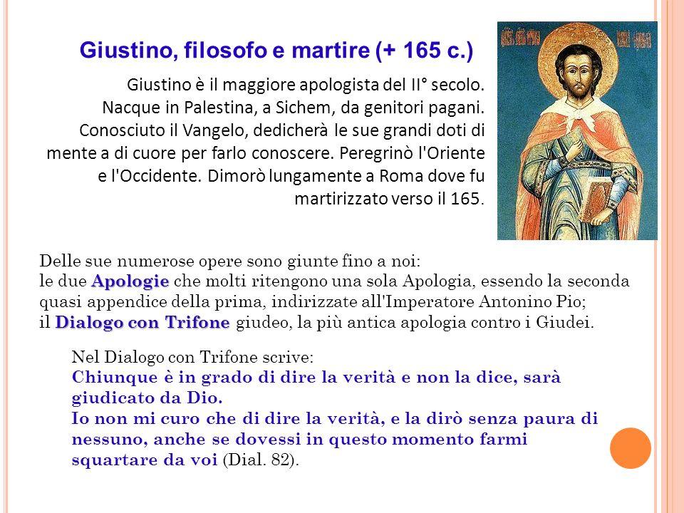 Giustino, filosofo e martire (+ 165 c.) Giustino è il maggiore apologista del II° secolo. Nacque in Palestina, a Sichem, da genitori pagani. Conosciut