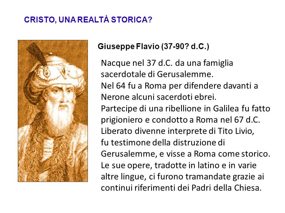 CRISTO, UNA REALTÀ STORICA? Giuseppe Flavio (37-90? d.C.) Nacque nel 37 d.C. da una famiglia sacerdotale di Gerusalemme. Nel 64 fu a Roma per difender