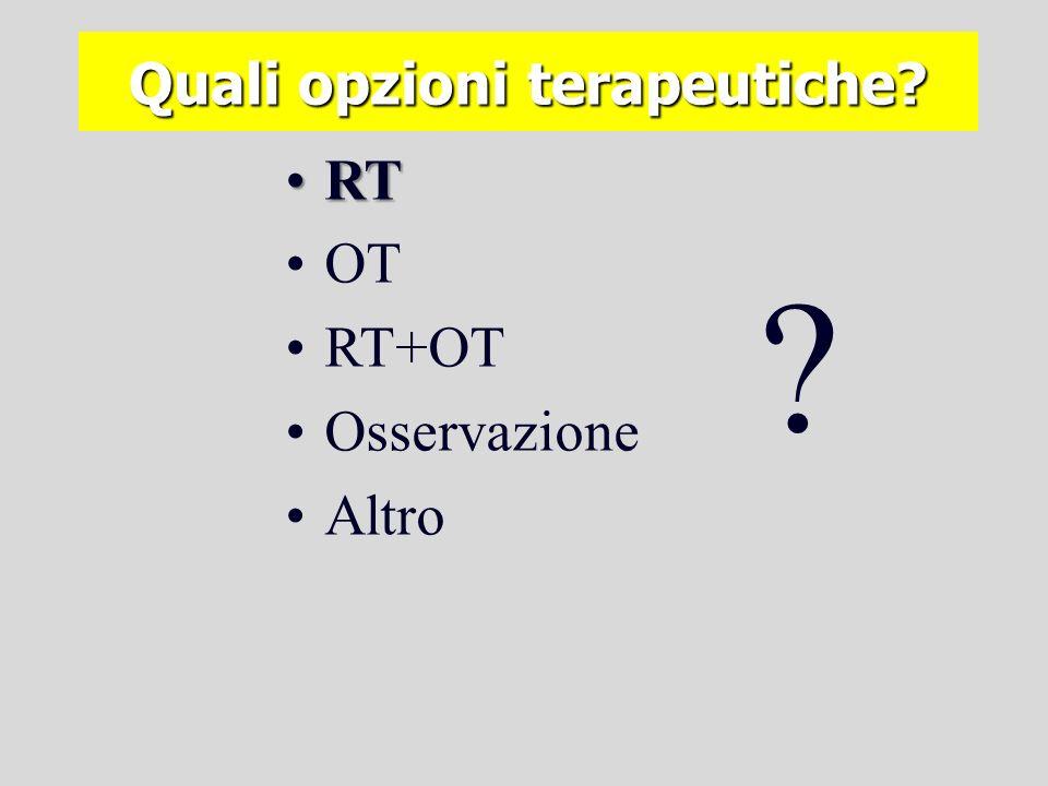 Quali opzioni terapeutiche? RTRT OT RT+OT Osservazione Altro ? Quale evidenza?