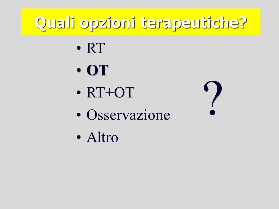 Quali opzioni terapeutiche? RT OTOT RT+OT Osservazione Altro ? Quale evidenza?