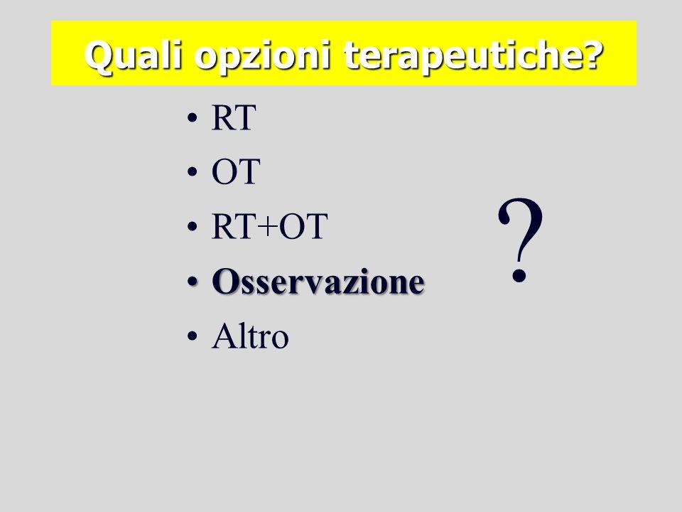 Quali opzioni terapeutiche? RT OT RT+OT OsservazioneOsservazione Altro ? Quale evidenza?