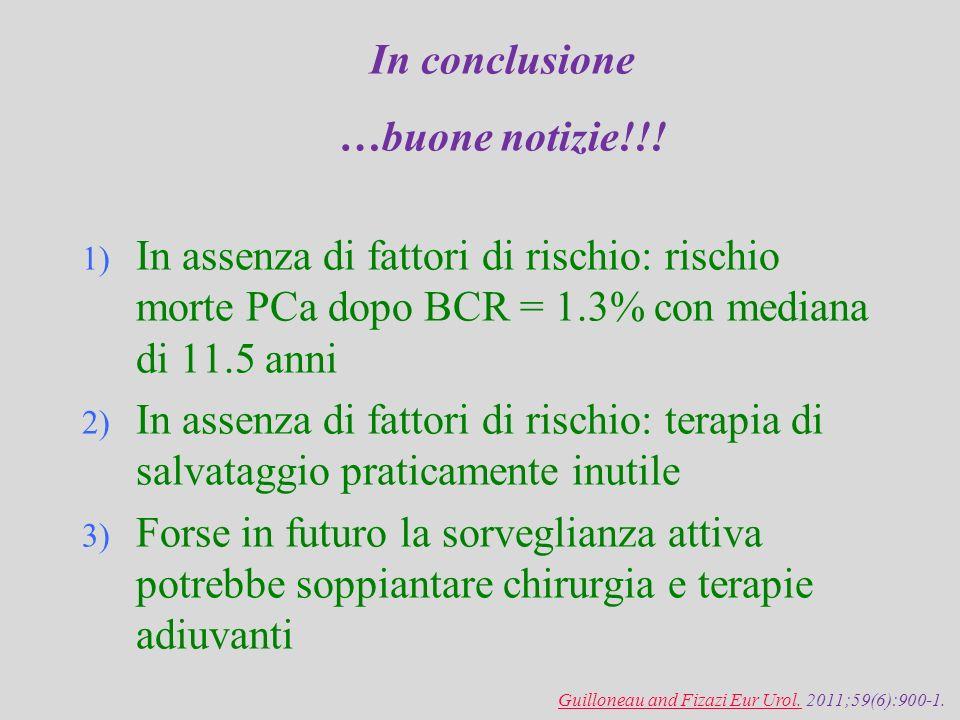 In conclusione …buone notizie!!! 1) In assenza di fattori di rischio: rischio morte PCa dopo BCR = 1.3% con mediana di 11.5 anni 2) In assenza di fatt