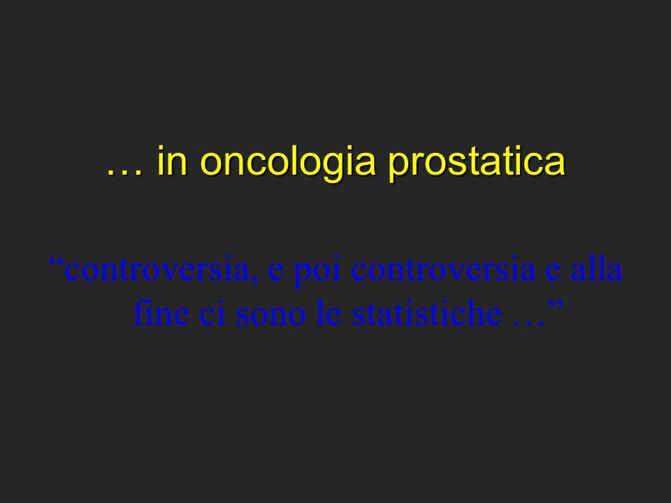 … in oncologia prostatica controversia, e poi controversia e alla fine ci sono le statistiche …