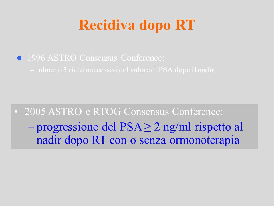 1996 ASTRO Consensus Conference: – almeno 3 rialzi successivi del valore di PSA dopo il nadir Recidiva dopo RT 2005 ASTRO e RTOG Consensus Conference: