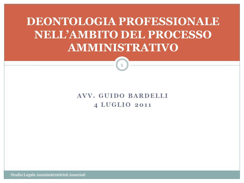AVV. GUIDO BARDELLI 4 LUGLIO 2011 1 DEONTOLOGIA PROFESSIONALE NELLAMBITO DEL PROCESSO AMMINISTRATIVO Studio Legale Amministrativisti Associati