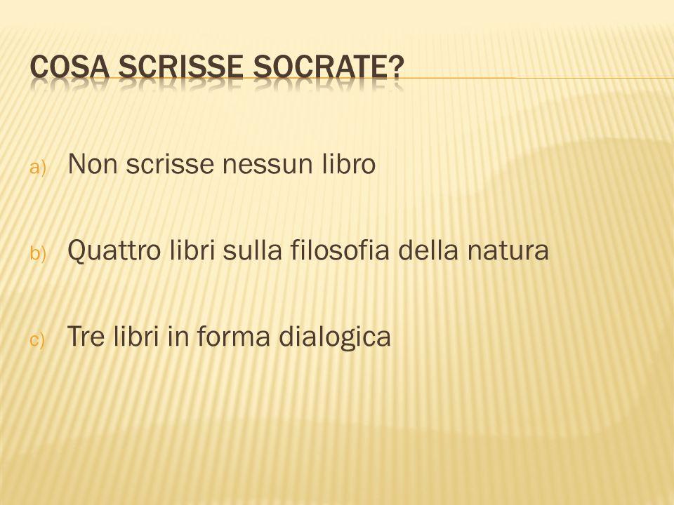 a) Non scrisse nessun libro b) Quattro libri sulla filosofia della natura c) Tre libri in forma dialogica