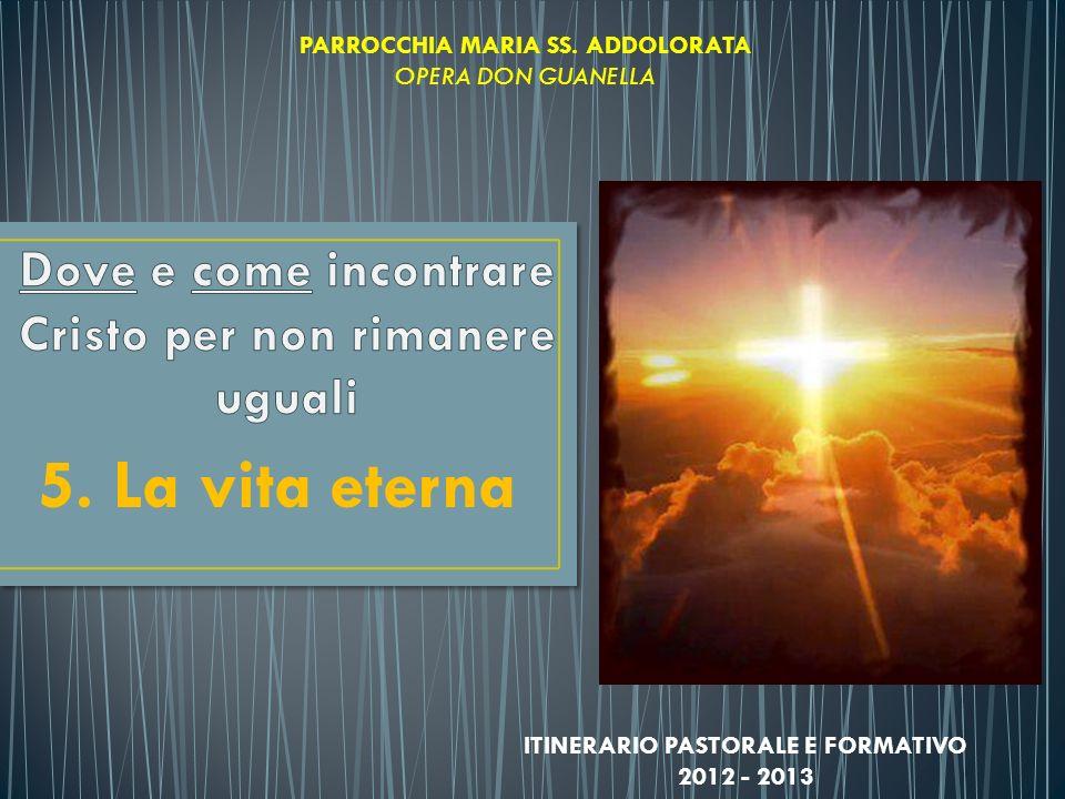 5. La vita eterna PARROCCHIA MARIA SS. ADDOLORATA OPERA DON GUANELLA ITINERARIO PASTORALE E FORMATIVO 2012 - 2013