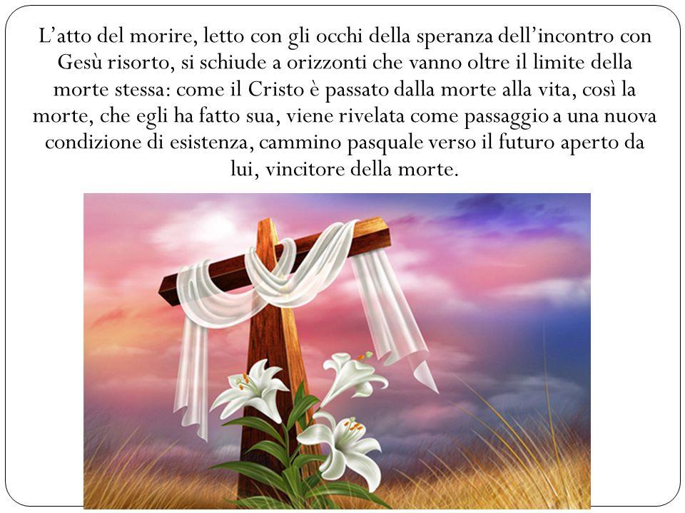Latto del morire, letto con gli occhi della speranza dellincontro con Gesù risorto, si schiude a orizzonti che vanno oltre il limite della morte stes
